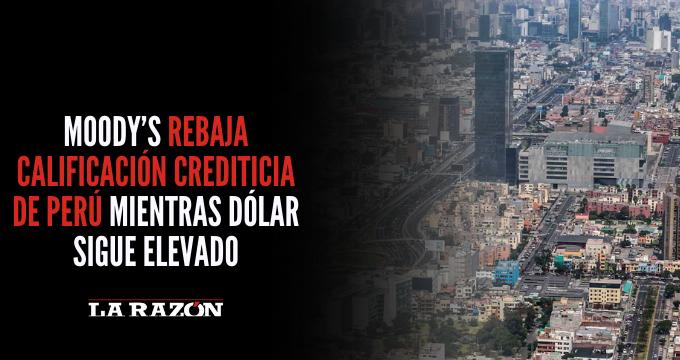 Moody's rebaja calificación crediticia de Perú mientras dólar sigue elevado