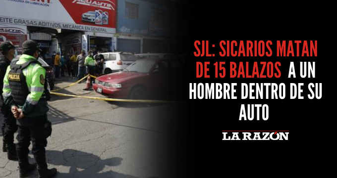 SJL: sicarios matan de 15 balazos  a un hombre dentro de su auto
